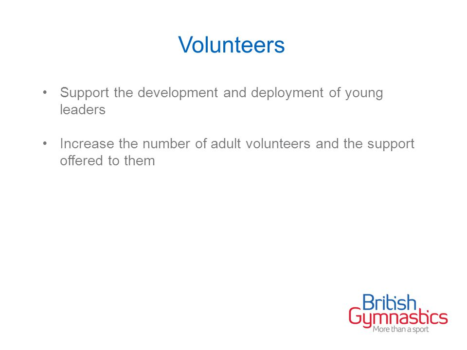 Volunteers Support the development and deployment of young leaders Increase the number of adult volunteers and the support offered to them
