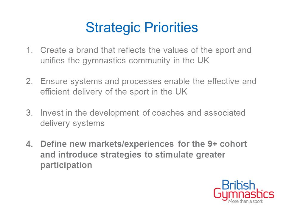Strategic Priorities 1.Create a brand that reflects the values of the sport and unifies the gymnastics community in the UK 2.Ensure systems and processes enable the effective and efficient delivery of the sport in the UK 3.Invest in the development of coaches and associated delivery systems 4.Define new markets/experiences for the 9+ cohort and introduce strategies to stimulate greater participation