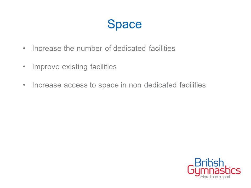 Space Increase the number of dedicated facilities Improve existing facilities Increase access to space in non dedicated facilities