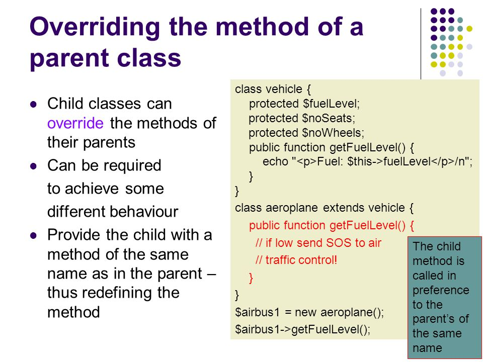 Overriding the method of a parent class The overridden function can still call the parent function using… class vehicle { protected $fuelLevel; protected $noSeats; protected $noWheels; public function getFuelLevel() { echo Fuel: $this->fuelLevel /n ; } } class aeroplane extends vehicle { public function getFuelLevel() { // if low send SOS to air traffic control.