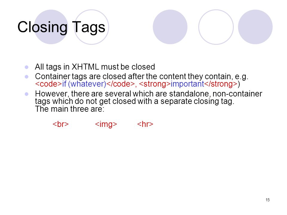 15 Closing Tags All tags in XHTML must be closed Container tags are closed after the content they contain, e.g.