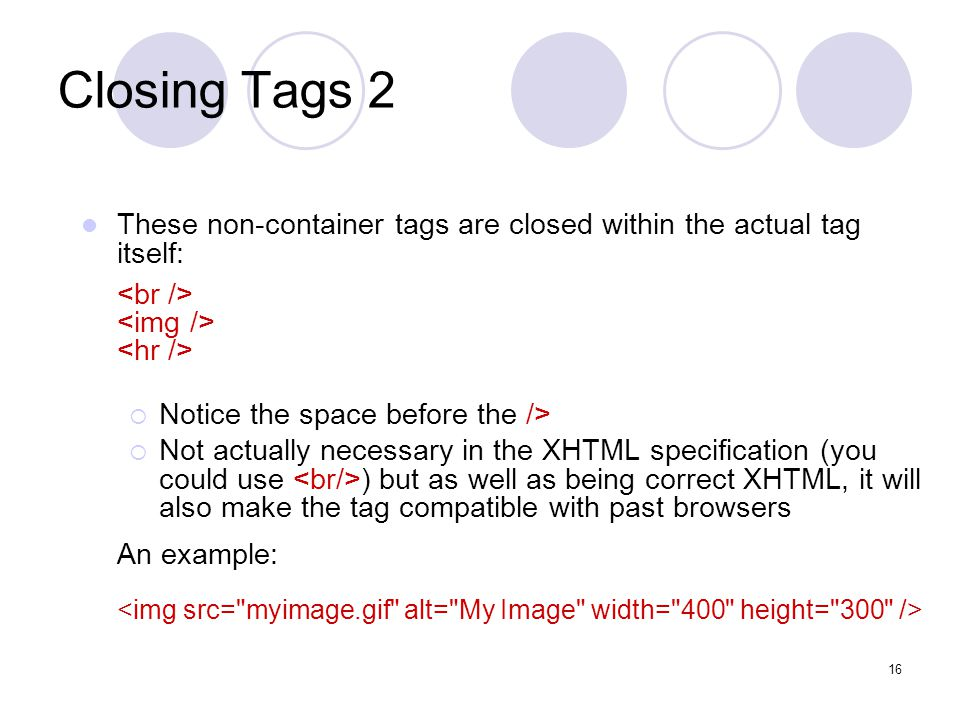 16 Closing Tags 2 These non-container tags are closed within the actual tag itself:  Notice the space before the />  Not actually necessary in the XHTML specification (you could use ) but as well as being correct XHTML, it will also make the tag compatible with past browsers An example: