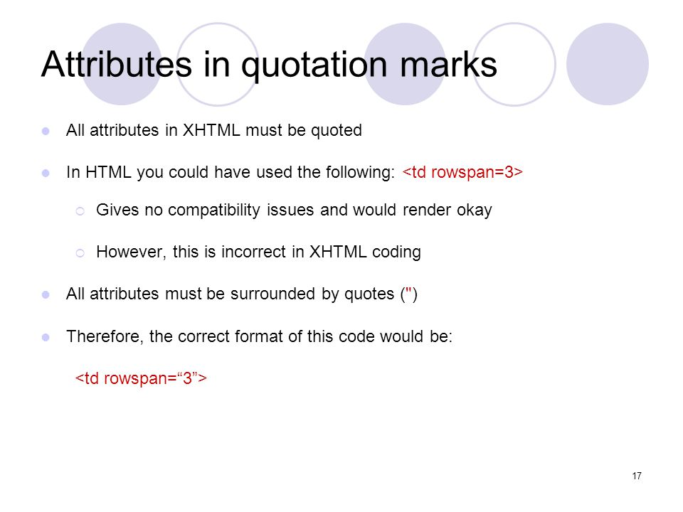 17 Attributes in quotation marks All attributes in XHTML must be quoted In HTML you could have used the following:  Gives no compatibility issues and would render okay  However, this is incorrect in XHTML coding All attributes must be surrounded by quotes ( )‏ Therefore, the correct format of this code would be: