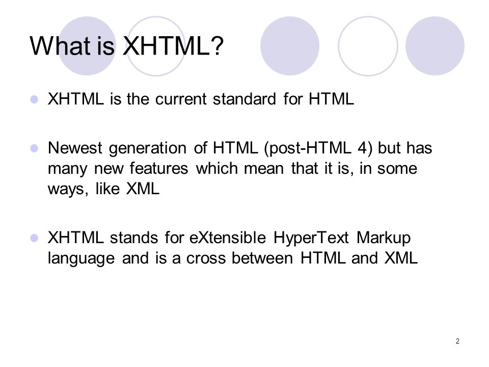 2 What is XHTML? XHTML is the current standard for HTML Newest generation of HTML (post-HTML 4) but has many new features which mean that it is, in so