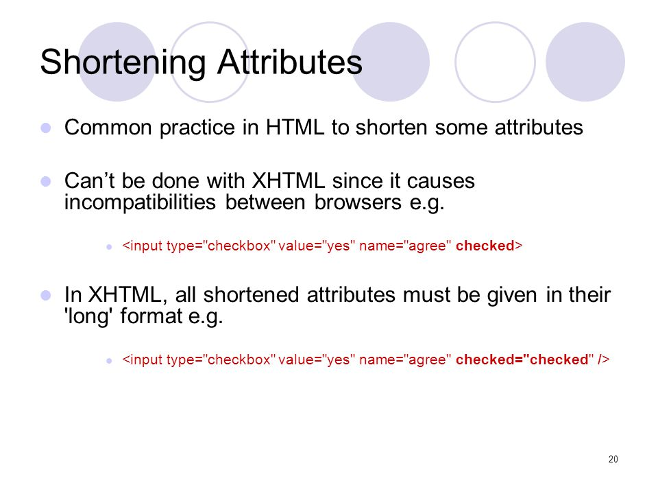 20 Shortening Attributes Common practice in HTML to shorten some attributes Can't be done with XHTML since it causes incompatibilities between browser