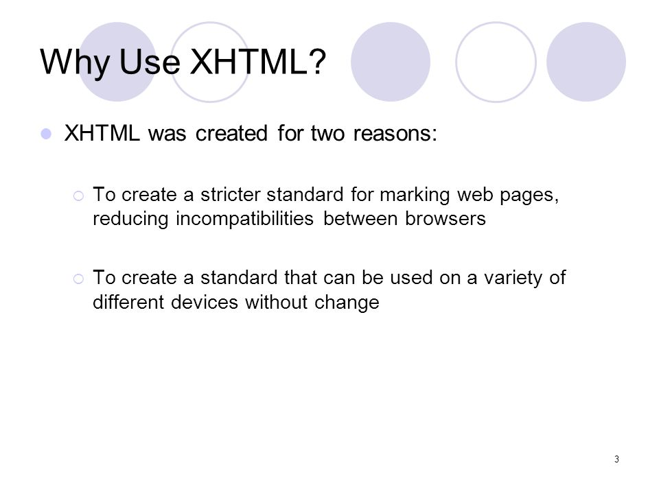 3 Why Use XHTML? XHTML was created for two reasons:  To create a stricter standard for marking web pages, reducing incompatibilities between browsers