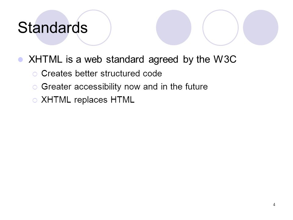 4 Standards XHTML is a web standard agreed by the W3C  Creates better structured code  Greater accessibility now and in the future  XHTML replaces HTML