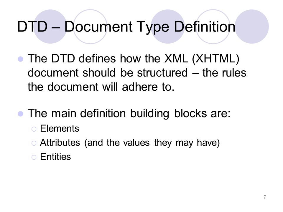7 DTD – Document Type Definition The DTD defines how the XML (XHTML) document should be structured – the rules the document will adhere to. The main d