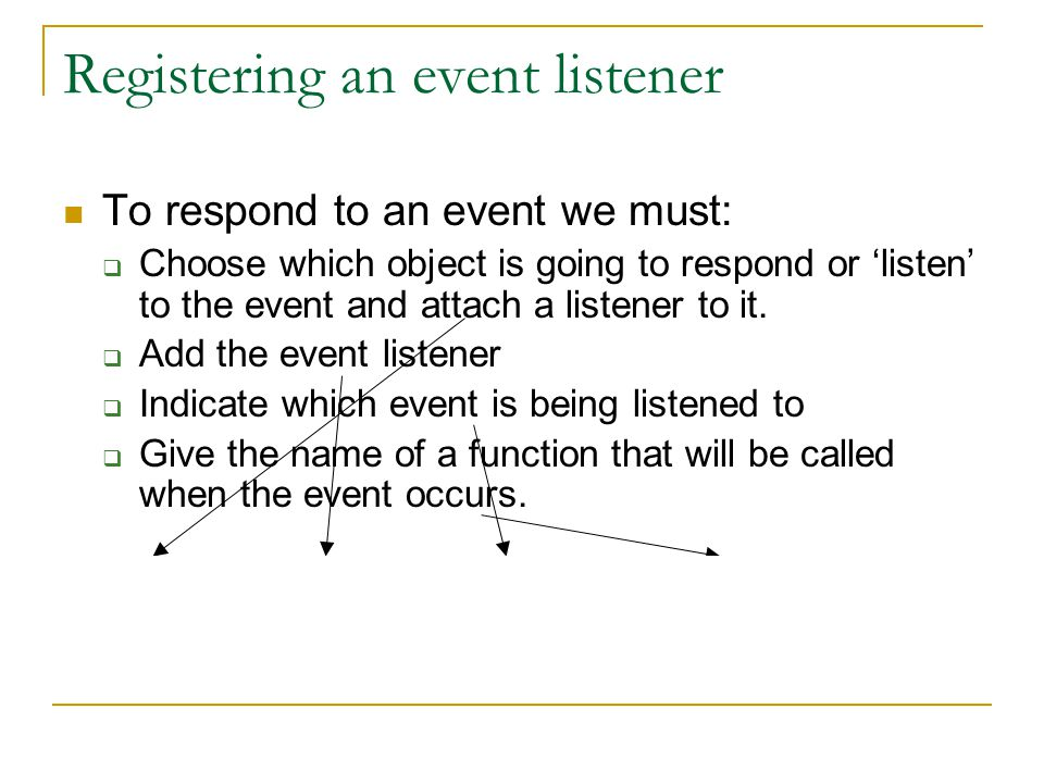 Registering an event listener To respond to an event we must:  Choose which object is going to respond or 'listen' to the event and attach a listener