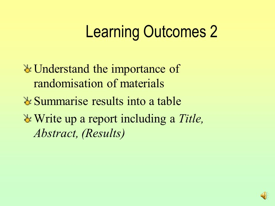 Learning Outcomes 2 Understand the importance of randomisation of materials Summarise results into a table Write up a report including a Title, Abstract, (Results)
