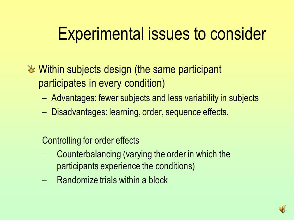 Experimental issues to consider Within subjects design (the same participant participates in every condition) –Advantages: fewer subjects and less variability in subjects –Disadvantages: learning, order, sequence effects.