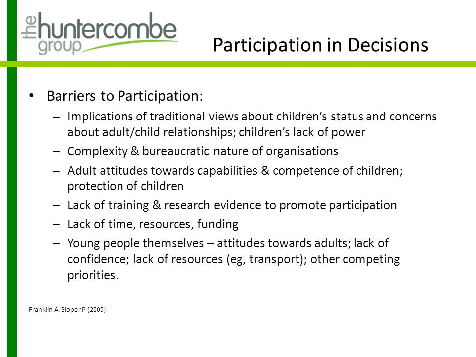 Participation in Decisions Factors that facilitate participation: – Clarity & shared understanding – Staff training & development – Using flexible & appropriate methods Using multi-media approaches & other methods; resources such as communication aids, interpreters; use of advocates, mentors; gaining familiarity through multiple contacts; flexibility over ways children communicate; independent facilitators supporting confidentiality; making participation fun & rewarding.