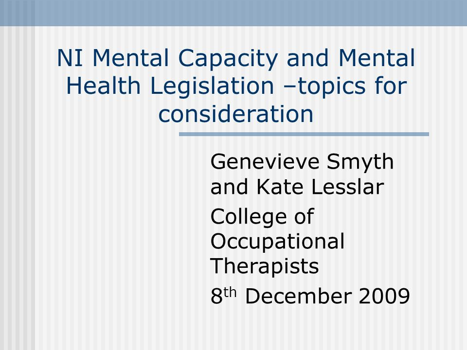 NI Mental Capacity and Mental Health Legislation –topics for consideration Genevieve Smyth and Kate Lesslar College of Occupational Therapists 8 th December 2009