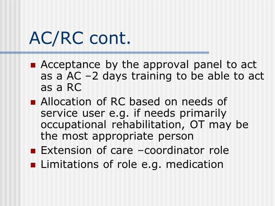 AC/RC cont. Acceptance by the approval panel to act as a AC –2 days training to be able to act as a RC Allocation of RC based on needs of service user