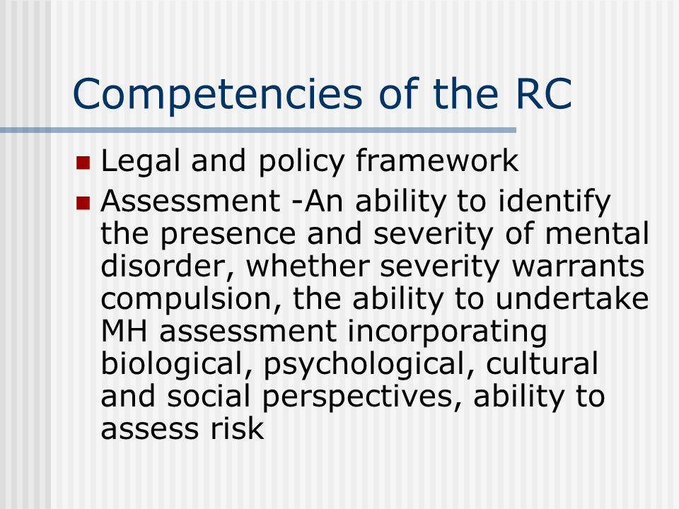 Competencies of the RC Legal and policy framework Assessment -An ability to identify the presence and severity of mental disorder, whether severity warrants compulsion, the ability to undertake MH assessment incorporating biological, psychological, cultural and social perspectives, ability to assess risk