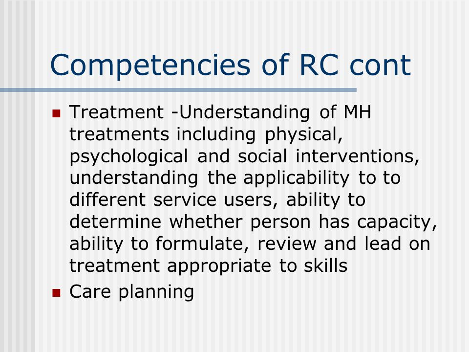 Competencies of RC cont Treatment -Understanding of MH treatments including physical, psychological and social interventions, understanding the applicability to to different service users, ability to determine whether person has capacity, ability to formulate, review and lead on treatment appropriate to skills Care planning