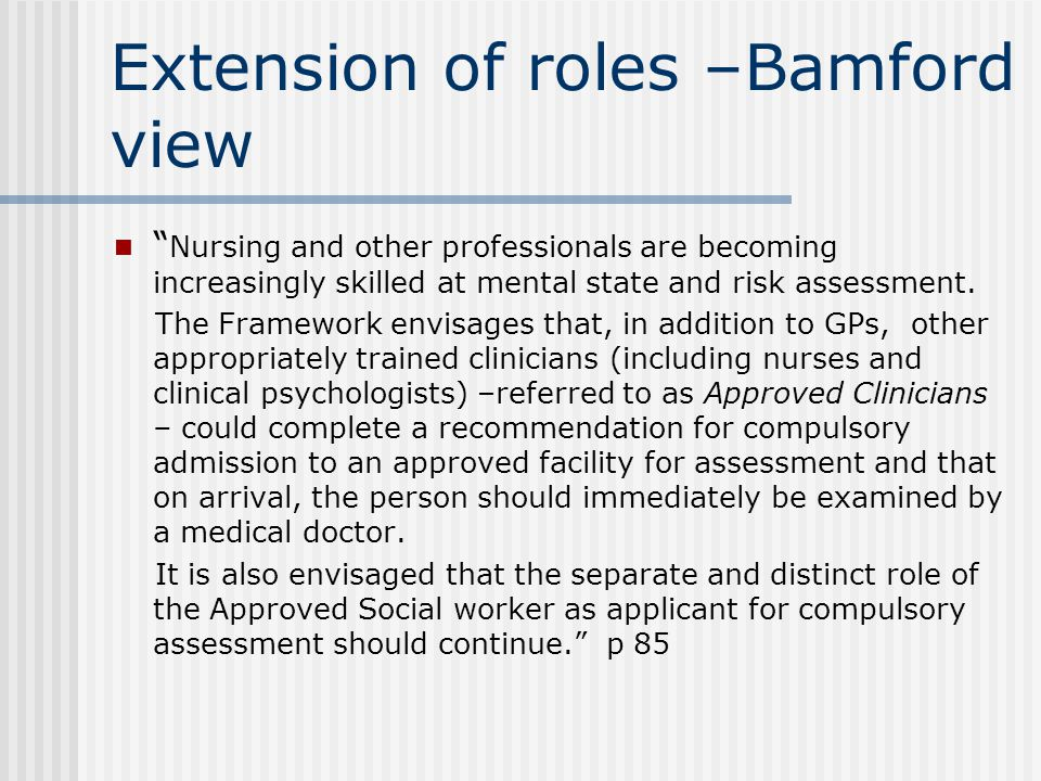 Extension of roles –Bamford view Nursing and other professionals are becoming increasingly skilled at mental state and risk assessment.