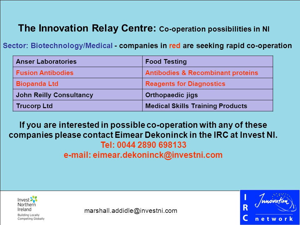 The Innovation Relay Centre: Co-operation possibilities in NI Sector: Biotechnology/Medical - companies in red are seeking rapid co-operation Anser LaboratoriesFood Testing Fusion AntibodiesAntibodies & Recombinant proteins Biopanda LtdReagents for Diagnostics John Reilly ConsultancyOrthopaedic jigs Trucorp LtdMedical Skills Training Products If you are interested in possible co-operation with any of these companies please contact Eimear Dekoninck in the IRC at Invest NI.