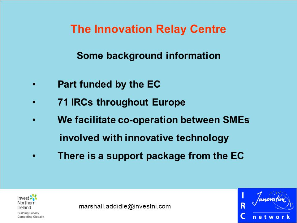 The Innovation Relay Centre Some background information Part funded by the EC 71 IRCs throughout Europe We facilitate co-operation between SMEs involved with innovative technology There is a support package from the EC