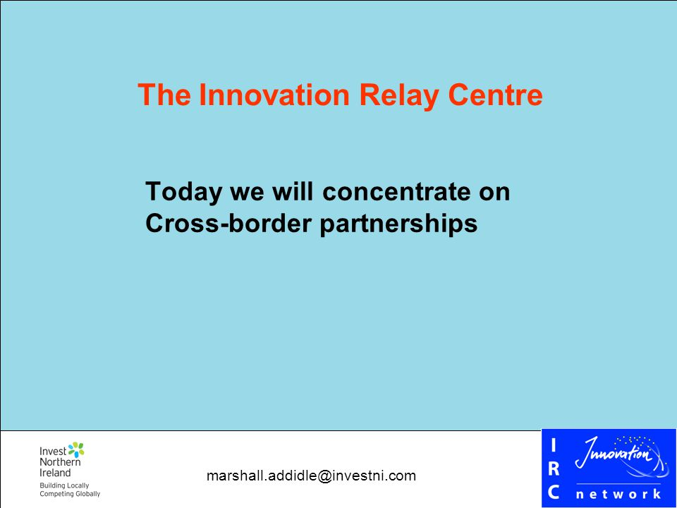Today we will concentrate on Cross-border partnerships The Innovation Relay Centre