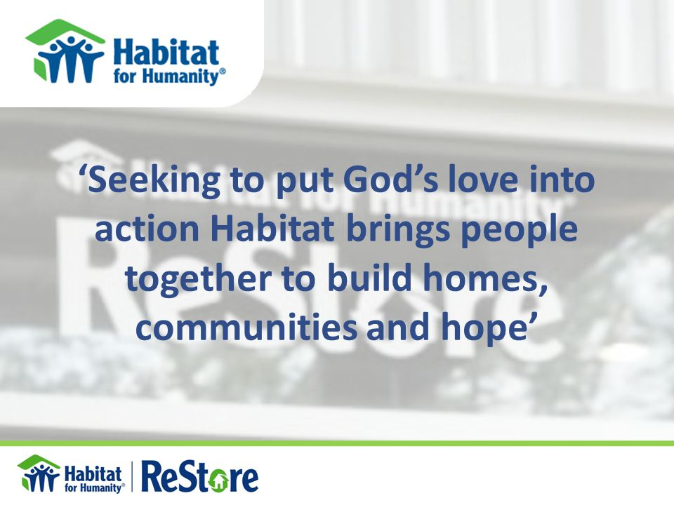 'Seeking to put God's love into action Habitat brings people together to build homes, communities and hope'