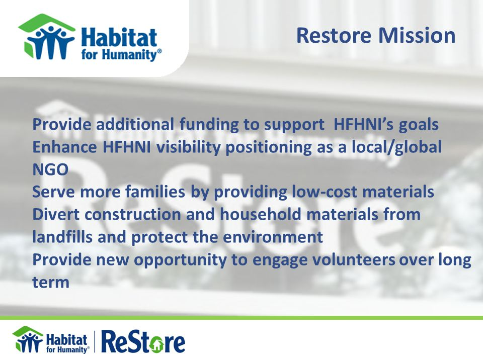 Provide additional funding to support HFHNI's goals Enhance HFHNI visibility positioning as a local/global NGO Serve more families by providing low-cost materials Divert construction and household materials from landfills and protect the environment Provide new opportunity to engage volunteers over long term Restore Mission