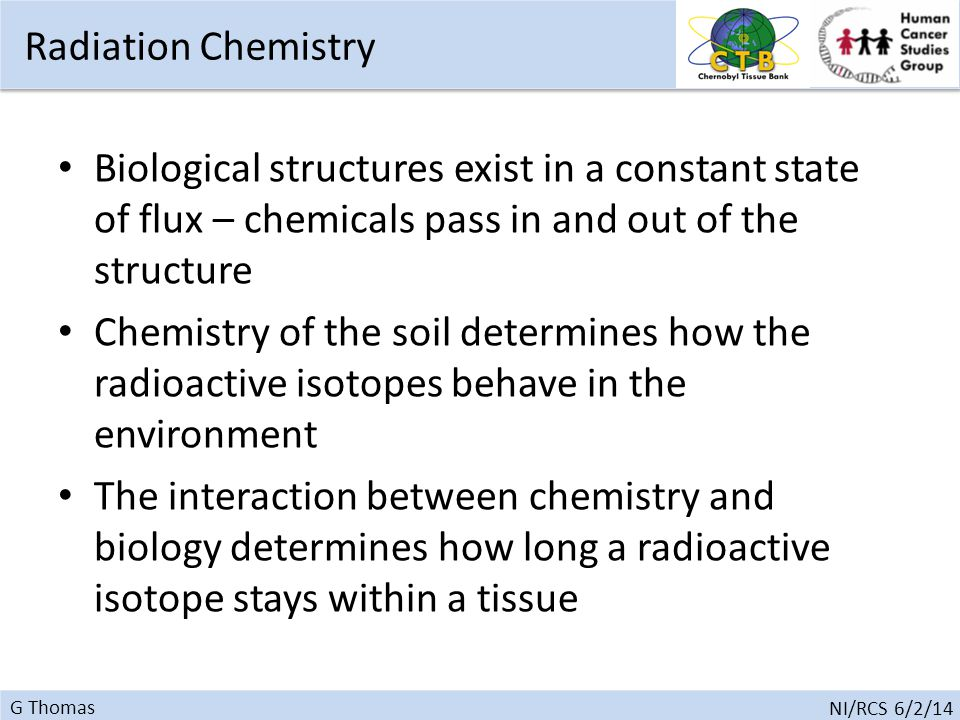 G Thomas NI/RCS 6/2/14 Biological structures exist in a constant state of flux – chemicals pass in and out of the structure Chemistry of the soil determines how the radioactive isotopes behave in the environment The interaction between chemistry and biology determines how long a radioactive isotope stays within a tissue Radiation Chemistry