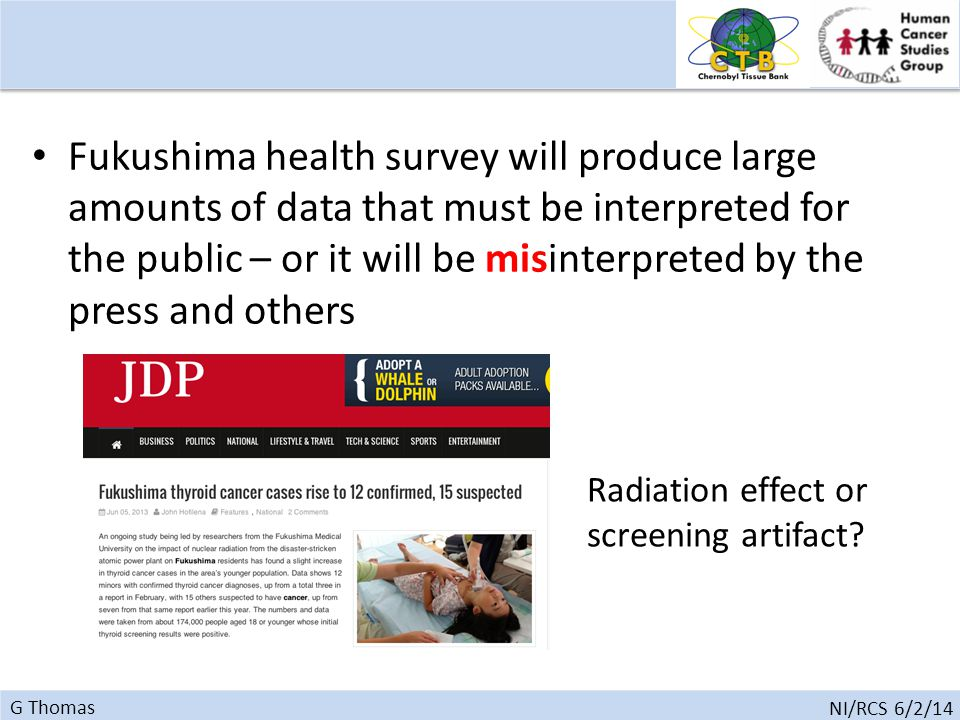 G Thomas NI/RCS 6/2/14 Fukushima health survey will produce large amounts of data that must be interpreted for the public – or it will be misinterpreted by the press and others Radiation effect or screening artifact