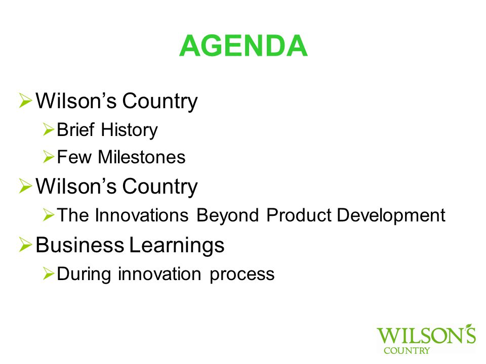 AGENDA  Wilson's Country  Brief History  Few Milestones  Wilson's Country  The Innovations Beyond Product Development  Business Learnings  During innovation process