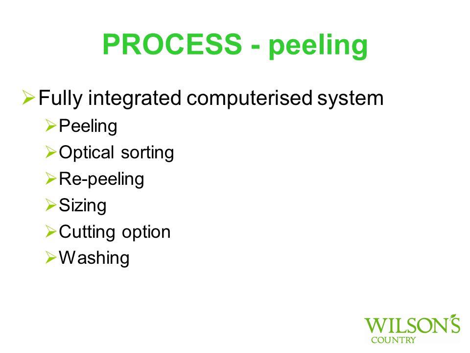 PROCESS - peeling  Fully integrated computerised system  Peeling  Optical sorting  Re-peeling  Sizing  Cutting option  Washing