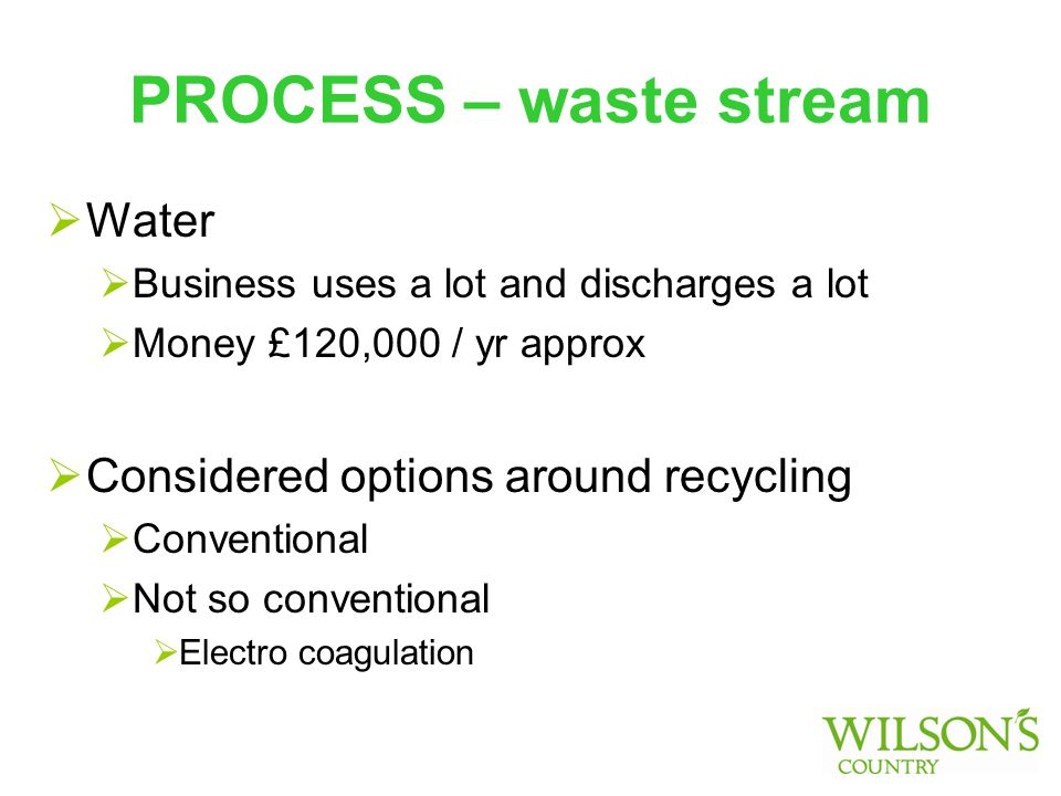 PROCESS – waste stream  Water  Business uses a lot and discharges a lot  Money £120,000 / yr approx  Considered options around recycling  Conventional  Not so conventional  Electro coagulation
