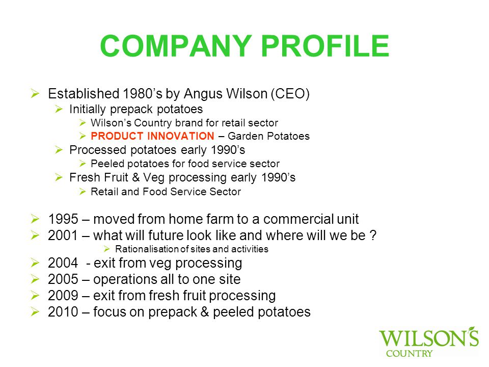 COMPANY PROFILE  Established 1980's by Angus Wilson (CEO)  Initially prepack potatoes  Wilson's Country brand for retail sector  PRODUCT INNOVATION – Garden Potatoes  Processed potatoes early 1990's  Peeled potatoes for food service sector  Fresh Fruit & Veg processing early 1990's  Retail and Food Service Sector  1995 – moved from home farm to a commercial unit  2001 – what will future look like and where will we be .