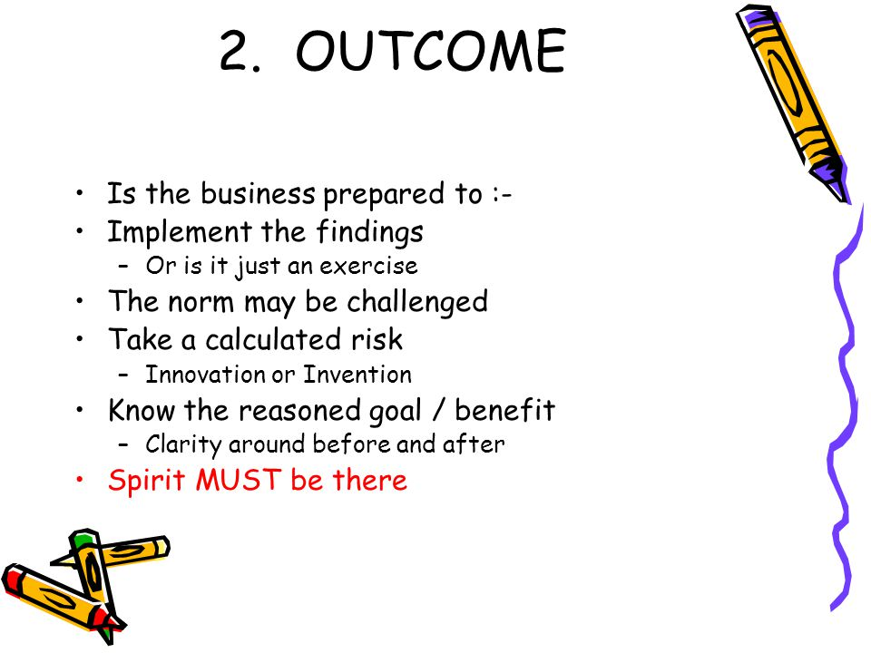 2. OUTCOME Is the business prepared to :- Implement the findings –Or is it just an exercise The norm may be challenged Take a calculated risk –Innovat