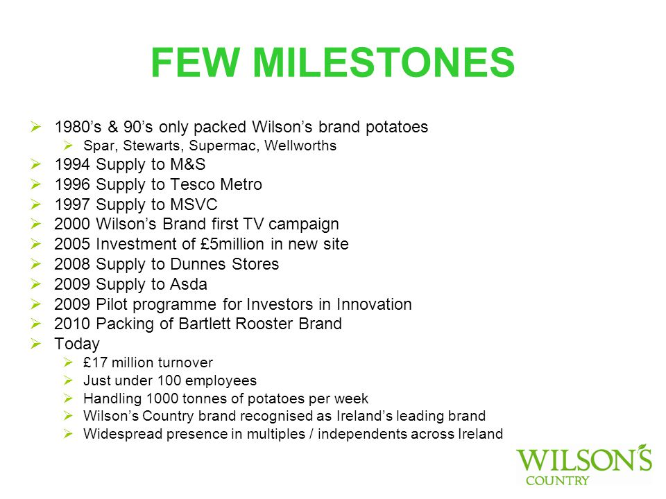 FEW MILESTONES  1980's & 90's only packed Wilson's brand potatoes  Spar, Stewarts, Supermac, Wellworths  1994 Supply to M&S  1996 Supply to Tesco Metro  1997 Supply to MSVC  2000 Wilson's Brand first TV campaign  2005 Investment of £5million in new site  2008 Supply to Dunnes Stores  2009 Supply to Asda  2009 Pilot programme for Investors in Innovation  2010 Packing of Bartlett Rooster Brand  Today  £17 million turnover  Just under 100 employees  Handling 1000 tonnes of potatoes per week  Wilson's Country brand recognised as Ireland's leading brand  Widespread presence in multiples / independents across Ireland
