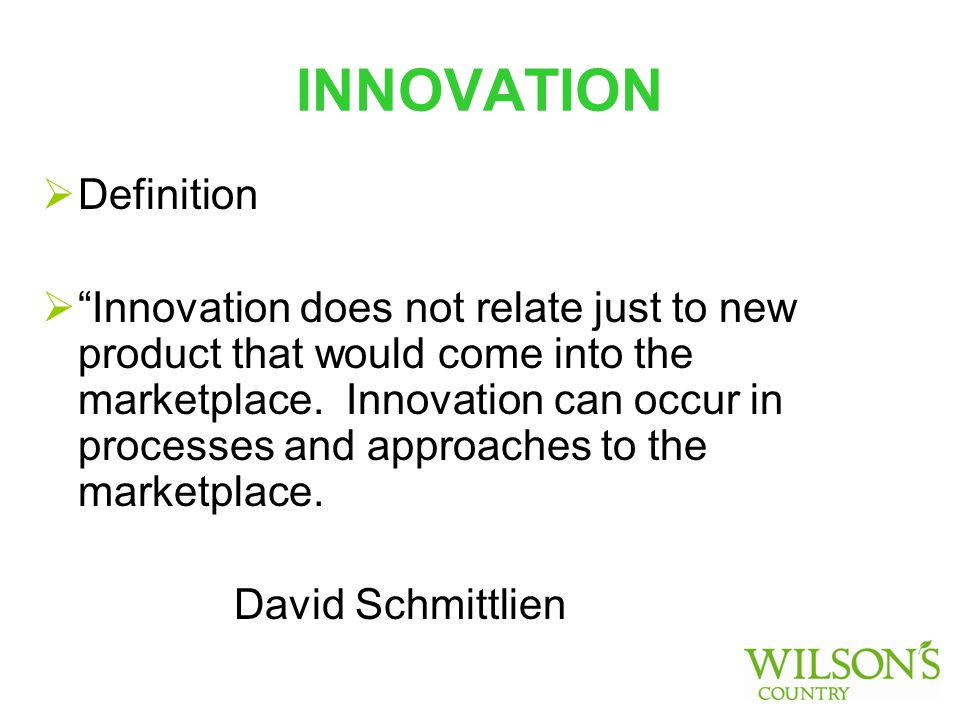 INNOVATION  Definition  Innovation does not relate just to new product that would come into the marketplace.