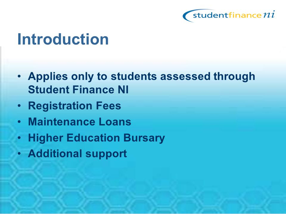Introduction Applies only to students assessed through Student Finance NI Registration Fees Maintenance Loans Higher Education Bursary Additional support