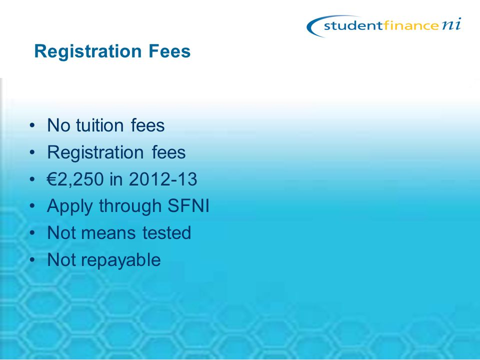 Registration Fees No tuition fees Registration fees €2,250 in 2012-13 Apply through SFNI Not means tested Not repayable