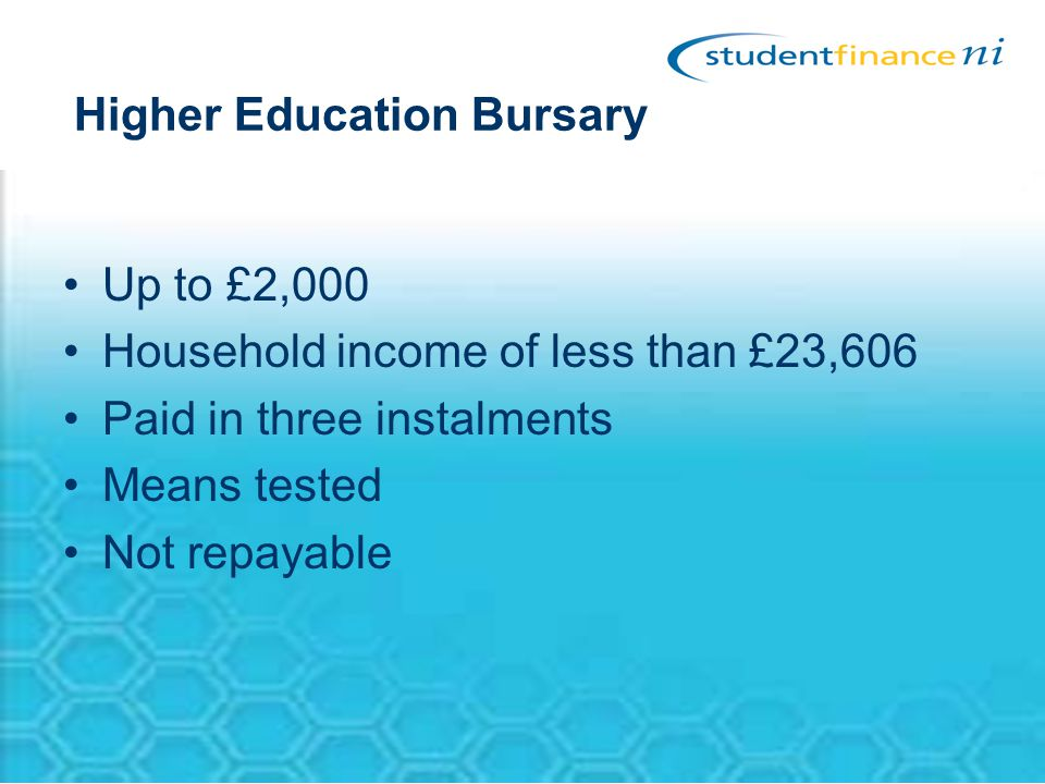 Higher Education Bursary Up to £2,000 Household income of less than £23,606 Paid in three instalments Means tested Not repayable