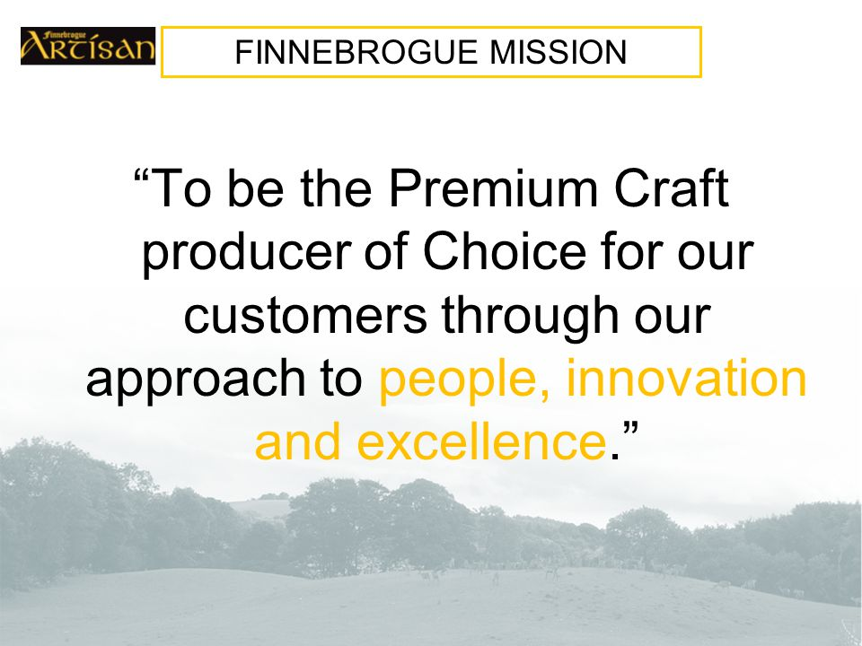 To be the Premium Craft producer of Choice for our customers through our approach to people, innovation and excellence. FINNEBROGUE MISSION