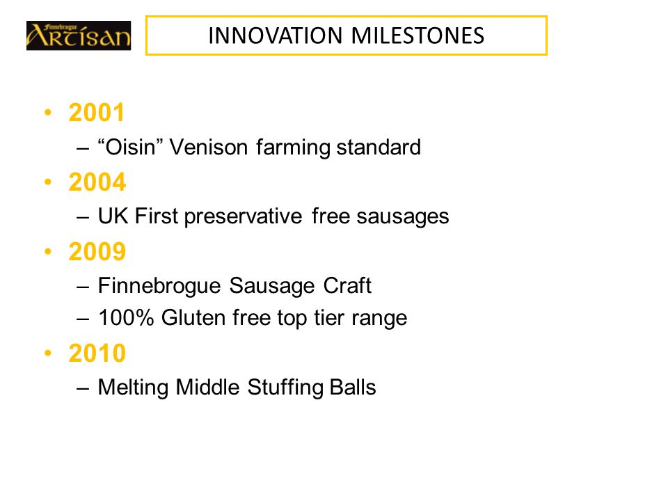 2001 – Oisin Venison farming standard 2004 –UK First preservative free sausages 2009 –Finnebrogue Sausage Craft –100% Gluten free top tier range 2010 –Melting Middle Stuffing Balls INNOVATION MILESTONES