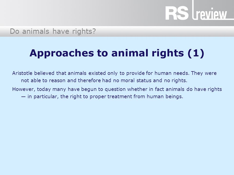 Approaches to animal rights (1) Aristotle believed that animals existed only to provide for human needs.