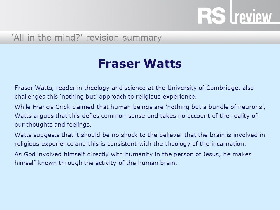 'All in the mind?' revision summary Fraser Watts Fraser Watts, reader in theology and science at the University of Cambridge, also challenges this 'no