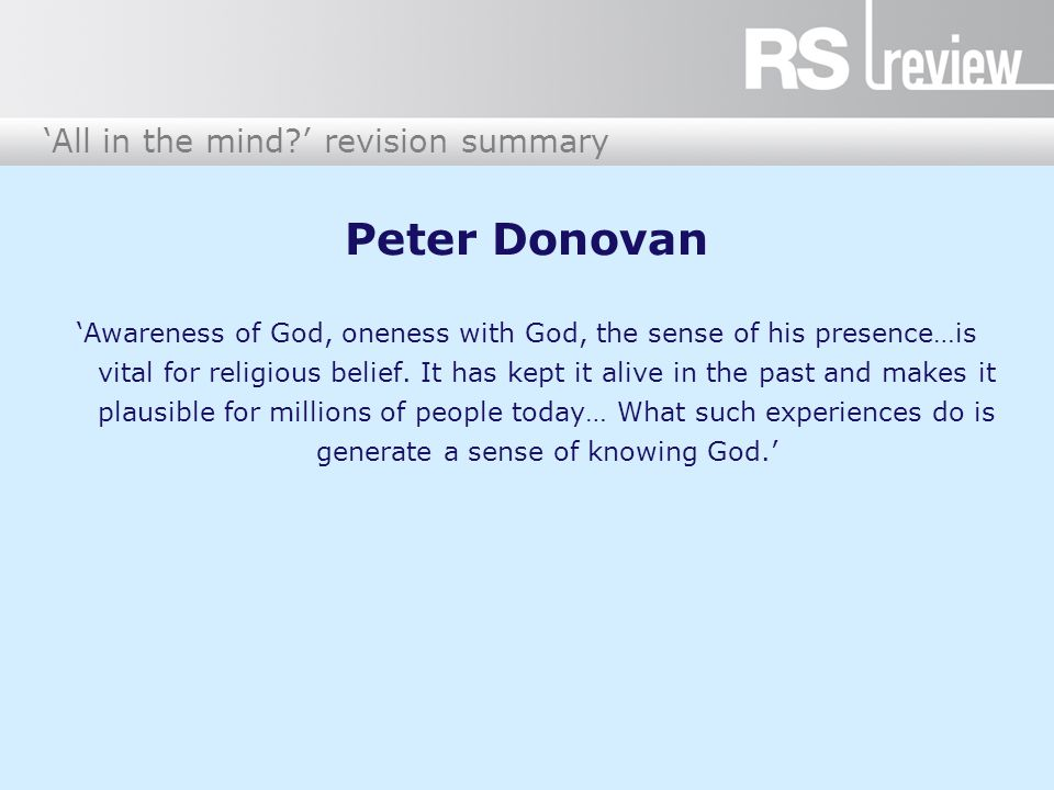 'All in the mind?' revision summary Peter Donovan 'Awareness of God, oneness with God, the sense of his presence…is vital for religious belief. It has