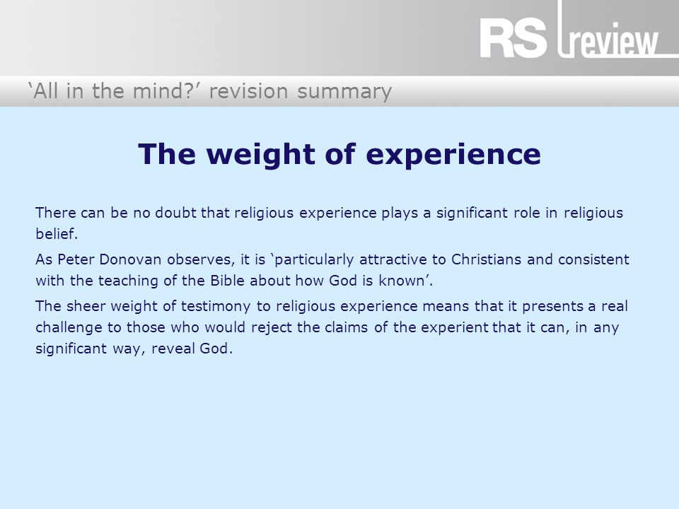 'All in the mind?' revision summary The weight of experience There can be no doubt that religious experience plays a significant role in religious bel