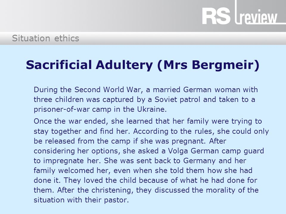 Situation ethics Sacrificial Adultery (Mrs Bergmeir) During the Second World War, a married German woman with three children was captured by a Soviet