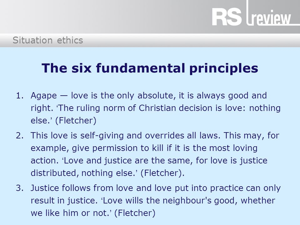 Situation ethics The six fundamental principles 1.Agape — love is the only absolute, it is always good and right. 'The ruling norm of Christian decisi