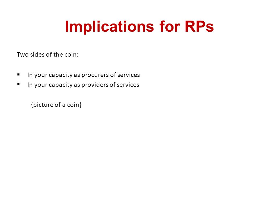 Implications for RPs Two sides of the coin:  In your capacity as procurers of services  In your capacity as providers of services {picture of a coin}