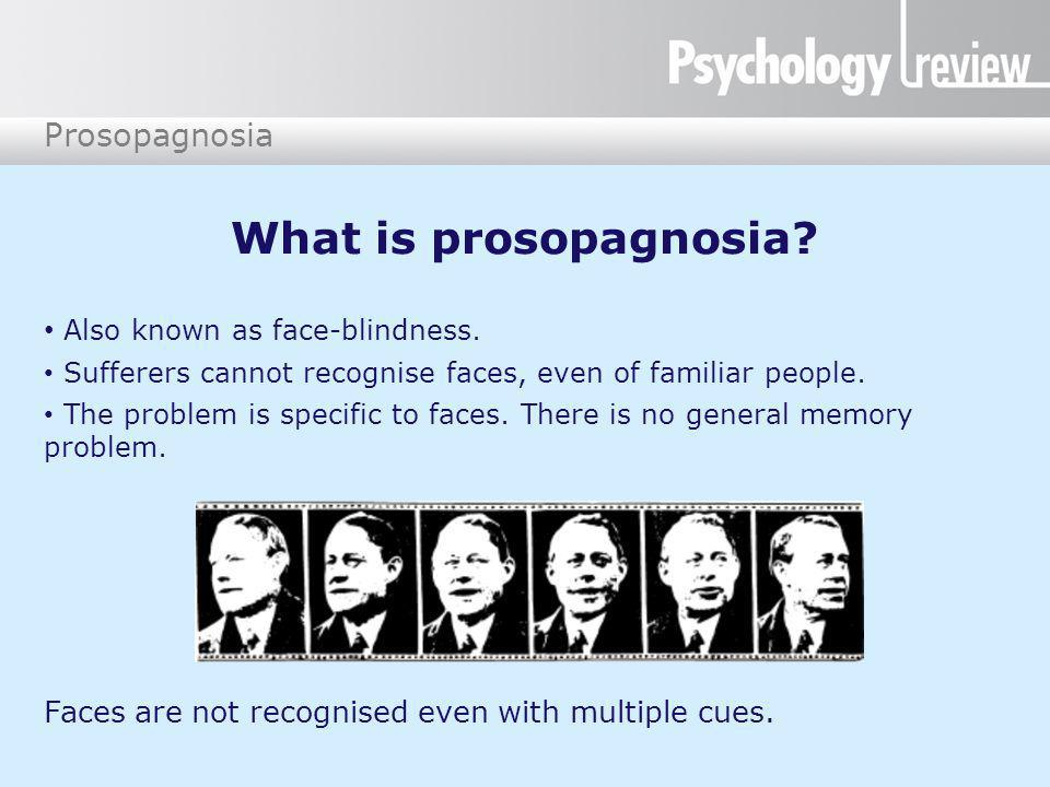What is prosopagnosia? Also known as face-blindness. Sufferers cannot recognise faces, even of familiar people. The problem is specific to faces. Ther