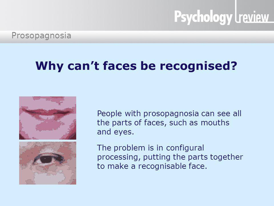 Prosopagnosia Why can't faces be recognised? People with prosopagnosia can see all the parts of faces, such as mouths and eyes. The problem is in conf