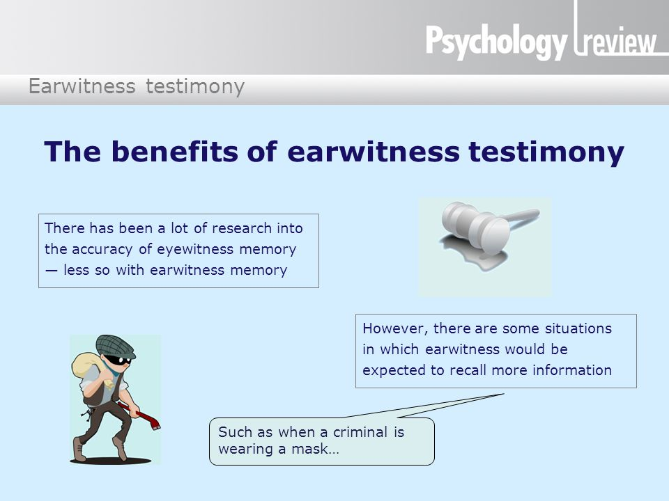 Earwitness testimony Difficulties with voice identification The same voice varies over time and between situations Criminals often deliberately disguise their voice There may be considerable time between the event and the identification Both criminal and witness will be under stress during the event